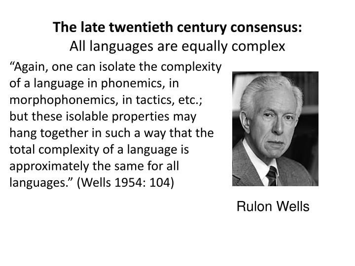 """Again, one can isolate the complexity of a language in phonemics, in morphophonemics, in tactics, etc.; but these isolable properties may hang together in such a way that the total complexity of a language is approximately the same for all languages."" (Wells 1954: 104)"