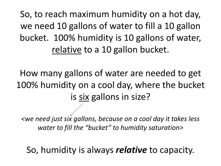 So, to reach maximum humidity on a hot day, we need 10 gallons of water to fill a 10 gallon bucket.  100% humidity is 10 gallons of water,