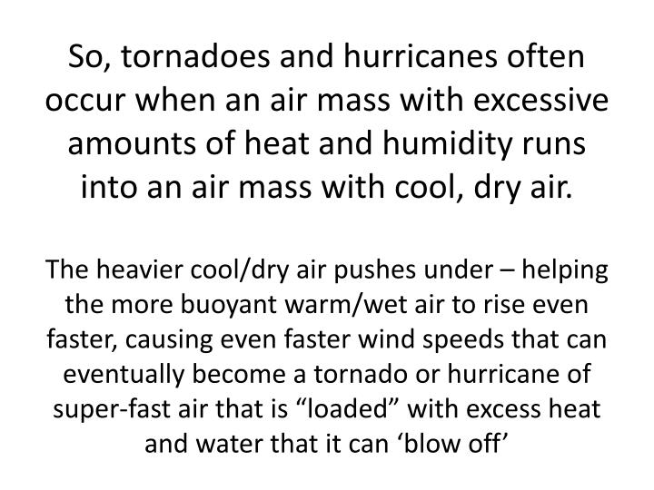 So, tornadoes and hurricanes often occur when an air mass with excessive amounts of heat and humidity runs into an air mass with cool, dry air.