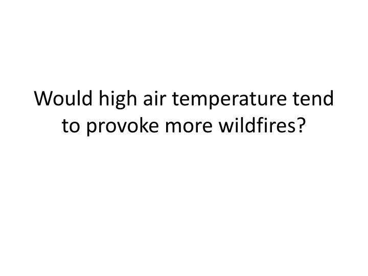 Would high air temperature tend to provoke more wildfires?