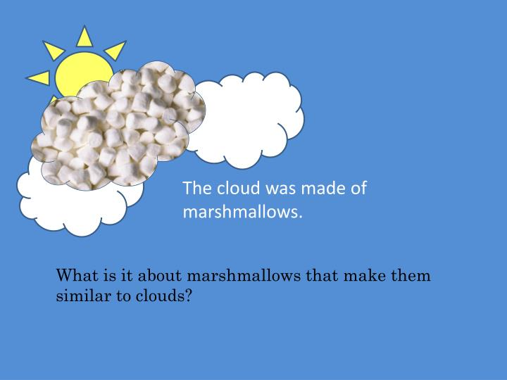 The cloud was made of marshmallows.