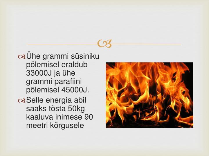 Ühe grammi süsiniku põlemisel eraldub 33000J ja ühe grammi parafiini põlemisel 45000J.