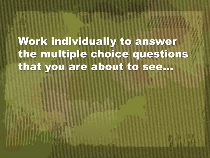 Work individually to answer the multiple choice questions that you are about to see…