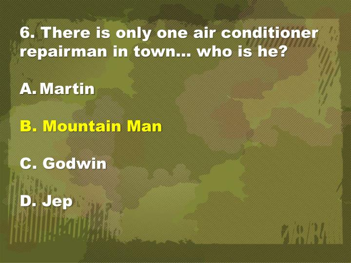 6. There is only one air conditioner repairman in town… who is he?