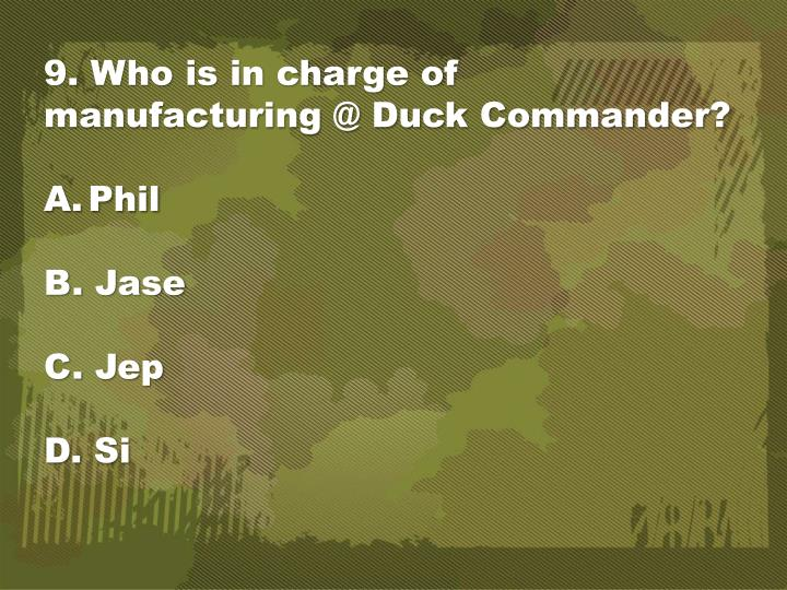 9. Who is in charge of manufacturing @ Duck Commander?