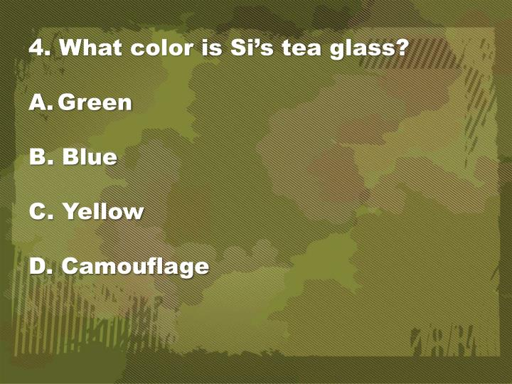 4. What color is Si's tea glass?