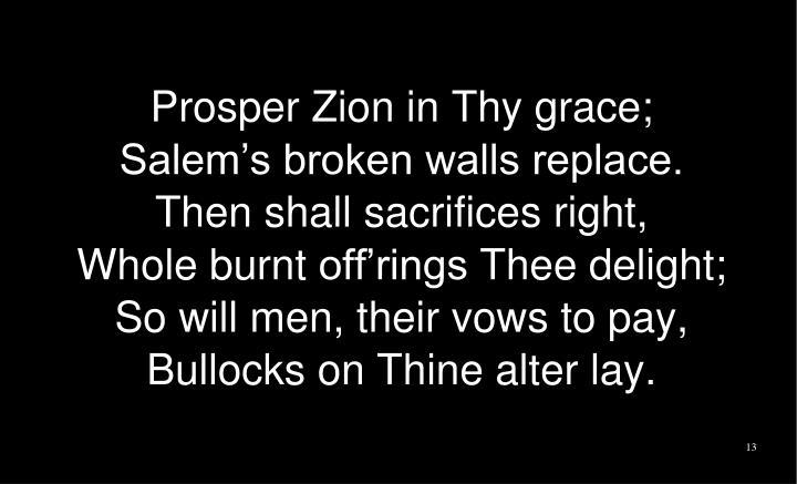 Prosper Zion in Thy grace;