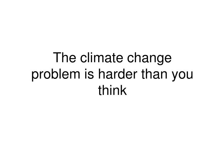 The climate change problem is harder than you think