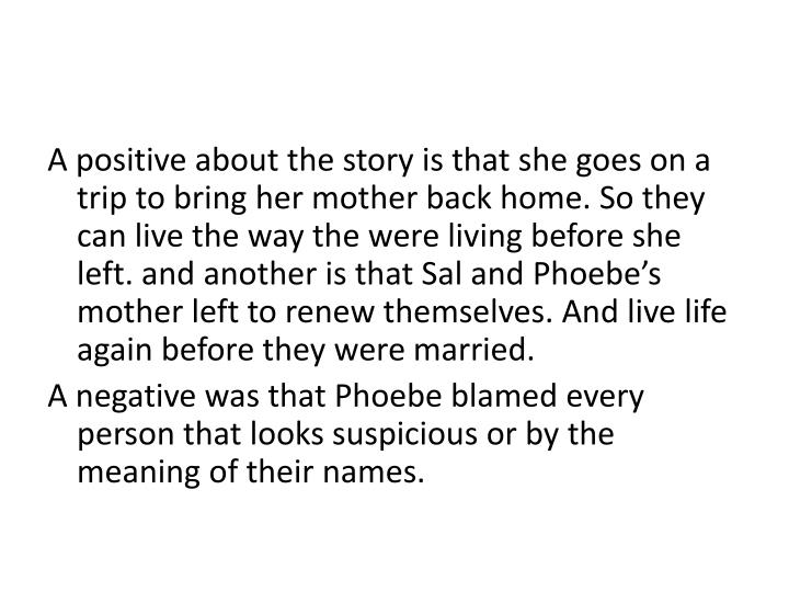 A positive about the story is that she goes on a trip to bring her mother back home. So they can live the way the were living before she left. and another is that Sal and Phoebe's mother left to renew themselves. And live life again before they were married.