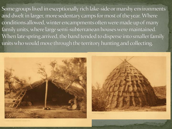 Some groups lived in exceptionally rich lake-side or marshy environments and dwelt in larger, more sedentary camps for most of the