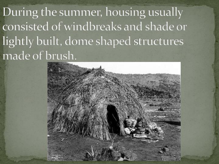 During the summer, housing usually consisted of windbreaks and shade or lightly built,