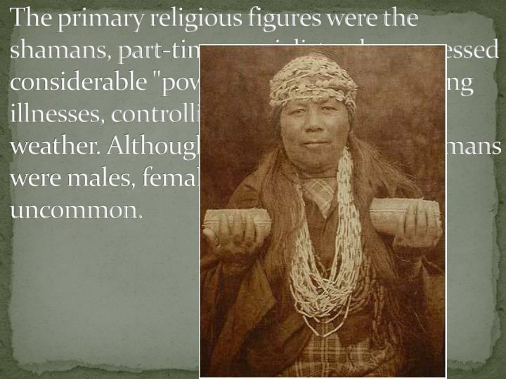 """The primary religious figures were the shamans, part-time specialists who possessed considerable """"power"""" and used it for curing illnesses, controlling animals and the weather. Although most Great Basin shamans were males, female shamans were not uncommon."""