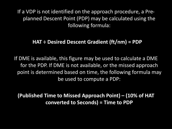 If a VDP is not identified on the approach procedure, a Pre-planned Descent Point (PDP) may be calculated using the following formula: