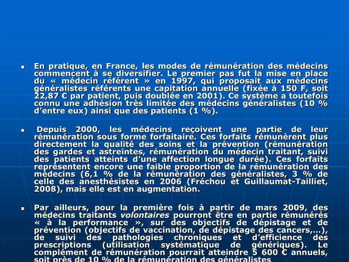 En pratique, en France, les modes de rmunration des mdecins commencent  se diversifier. Le premier pas fut la mise en place du mdecin rfrent en 1997, qui proposait aux mdecins gnralistes rfrents une capitation annuelle (fixe  150 F, soit 22,87 par patient, puis double en 2001). Ce systme a toutefois connu une adhsion trs limite des mdecins gnralistes (10% dentre eux) ainsi que des patients (1%).