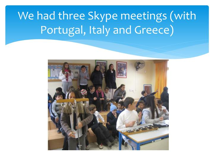 We had three Skype meetings (with Portugal, Italy and Greece)