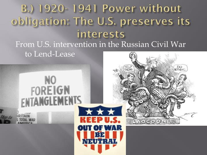 B.) 1920- 1941 Power without obligation: The U.S. preserves its interests