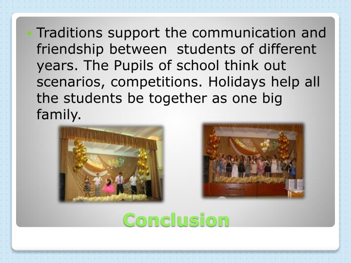Traditions support the communication and friendship between  students of different years. The Pupils of school think out scenarios, competitions. Holidays help all the students be together as one big family.
