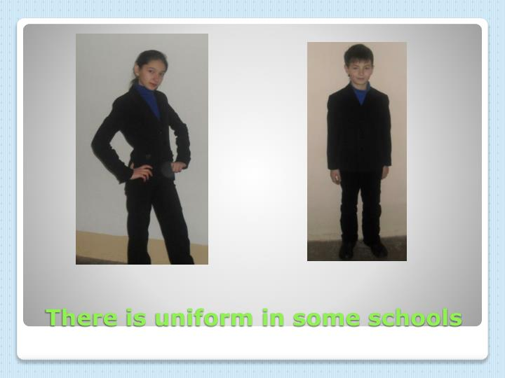 There is uniform in some schools