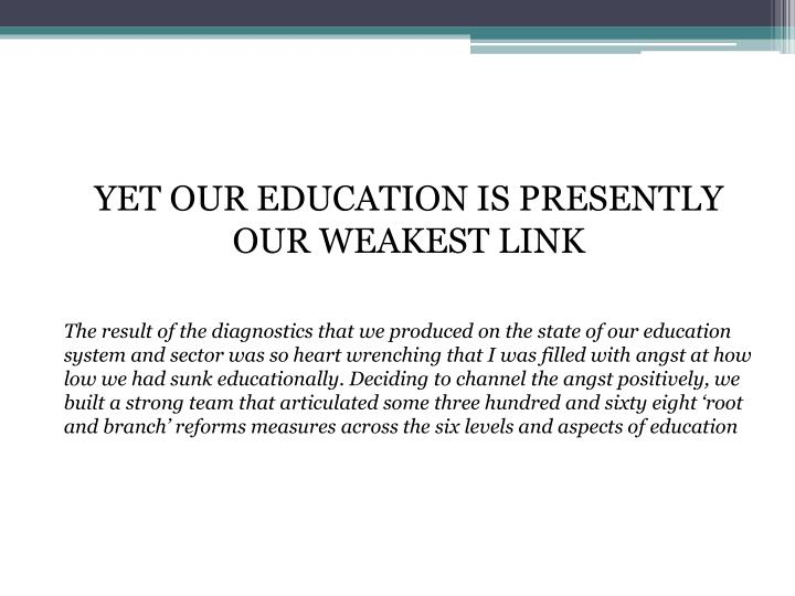 YET OUR EDUCATION IS PRESENTLY OUR WEAKEST LINK