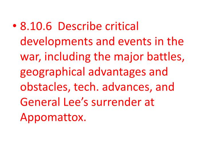 8.10.6  Describe critical developments and events in the war, including the major battles, geographical advantages and obstacles, tech. advances, and General Lee's surrender at Appomattox.