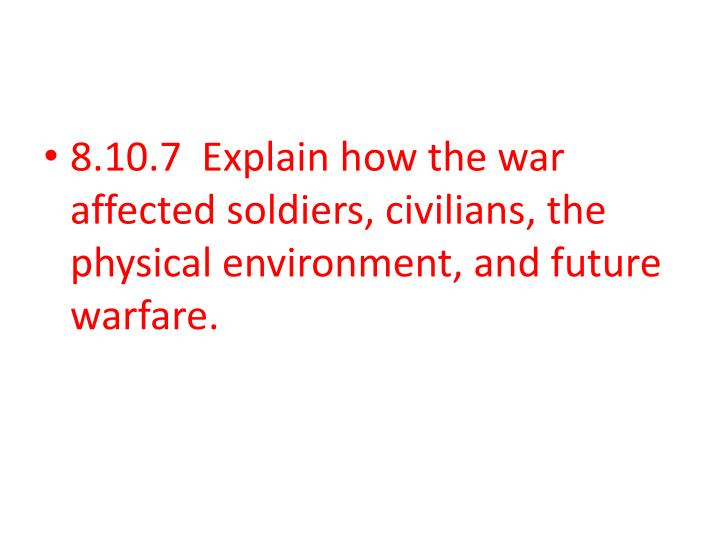 8.10.7  Explain how the war affected soldiers, civilians, the physical environment, and future warfare.