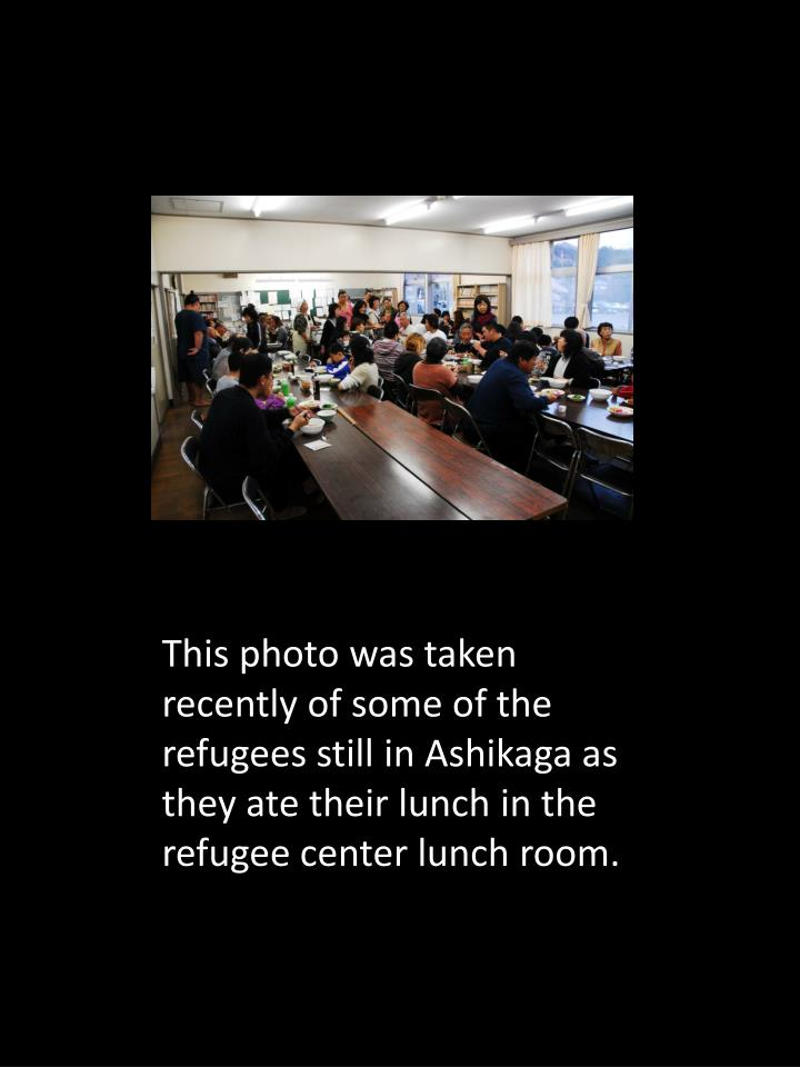 This photo was taken recently of some of the refugees still in Ashikaga as they ate their lunch in the refugee center lunch room.
