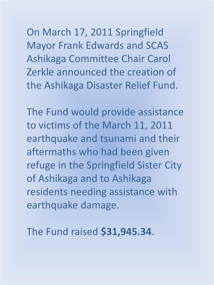 On March 17, 2011 Springfield Mayor Frank Edwards and SCAS Ashikaga Committee Chair Carol Zerkle announced the creation of the Ashikaga Disaster Relief Fund.