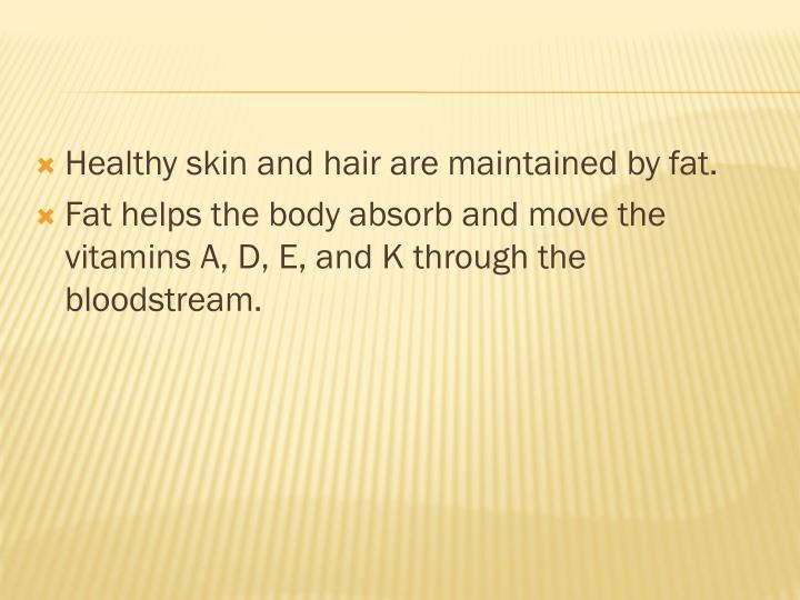 Healthy skin and hair are maintained by fat.