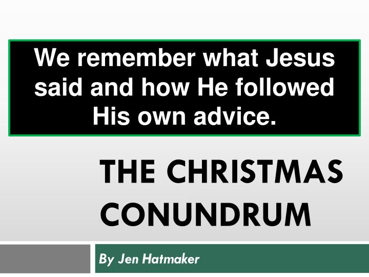 We remember what Jesus said and how He followed His own advice.