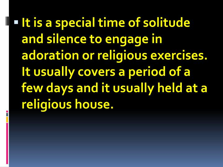 It is a special time of solitude and silence to engage in adoration or religious exercises. It usually covers a period of a few days and it usually held at a religious house.