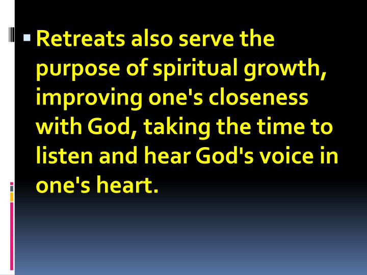 Retreats also serve the purpose of spiritual growth, improving one's closeness with God, taking the time to listen and hear God's voice in one's heart.