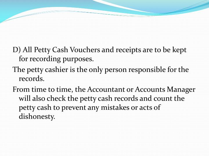 D) All Petty Cash Vouchers and receipts are to be kept for recording purposes.