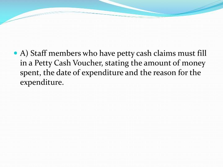 A) Staff members who have petty cash claims must fill in a Petty Cash Voucher, stating the amount of money spent, the date of expenditure and the reason for the expenditure.