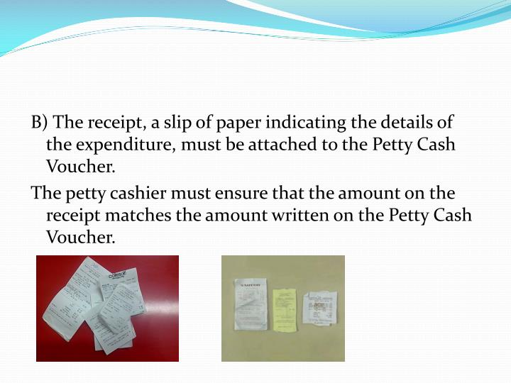 B) The receipt, a slip of paper indicating the details of the expenditure, must be attached to the Petty Cash Voucher.