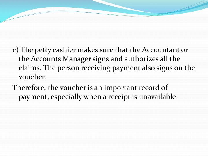 c) The petty cashier makes sure that the Accountant or the Accounts Manager signs and authorizes all the claims. The person receiving payment also signs on the voucher.