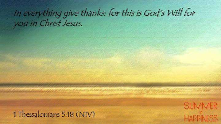 In everything give thanks: for this is God's Will for you in Christ Jesus.