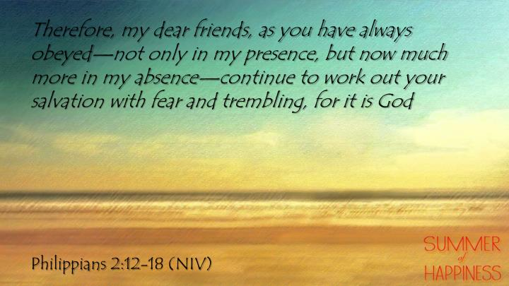 Therefore, my dear friends, as you have always obeyed—not only in my presence, but now much more in my absence—continue to work out your salvation with fear and trembling, for it is God