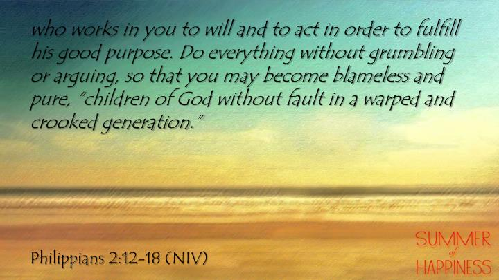 "who works in you to will and to act in order to fulfill his good purpose. Do everything without grumbling or arguing, so that you may become blameless and pure, ""children of God without fault in a warped and crooked generation."""