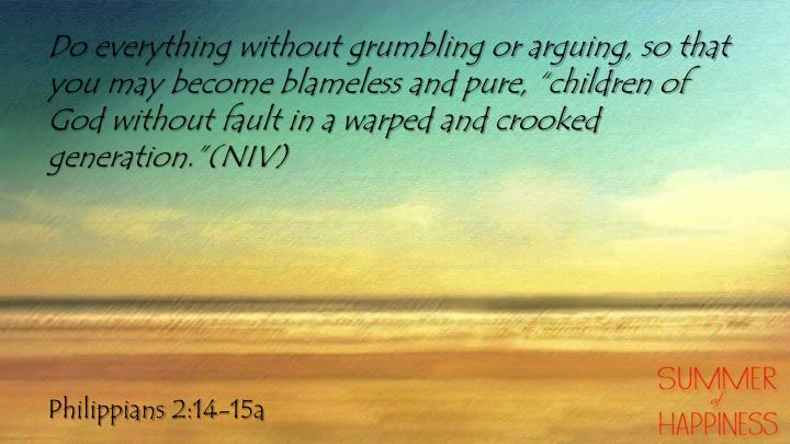 "Do everything without grumbling or arguing, so that you may become blameless and pure, ""children of God without fault in a warped and crooked generation.""(NIV)"