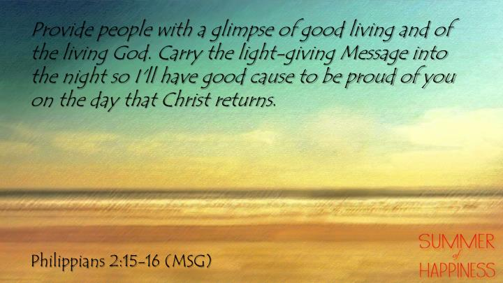 Provide people with a glimpse of good living and of the living God. Carry the light-giving Message into the night so I'll have good cause to be proud of you on the day that Christ returns