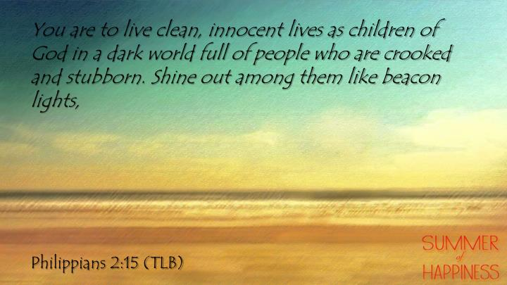 You are to live clean, innocent lives as children of God in a dark world full of people who are crooked and stubborn. Shine out among them like beacon lights,