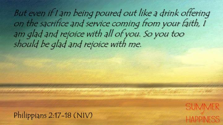 But even if I am being poured out like a drink offering on the sacrifice and service coming from your faith, I am glad and rejoice with all of you. So you too should be glad and rejoice with me.