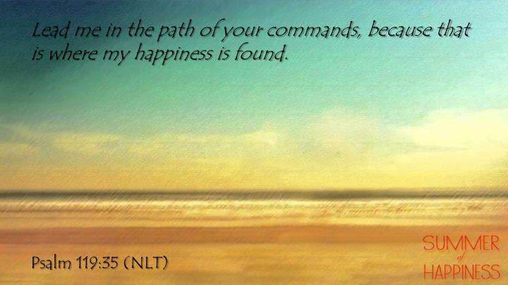 Lead me in the path of your commands, because that is where my happiness is found.