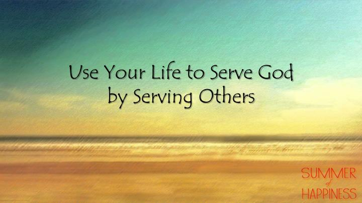 Use Your Life to Serve