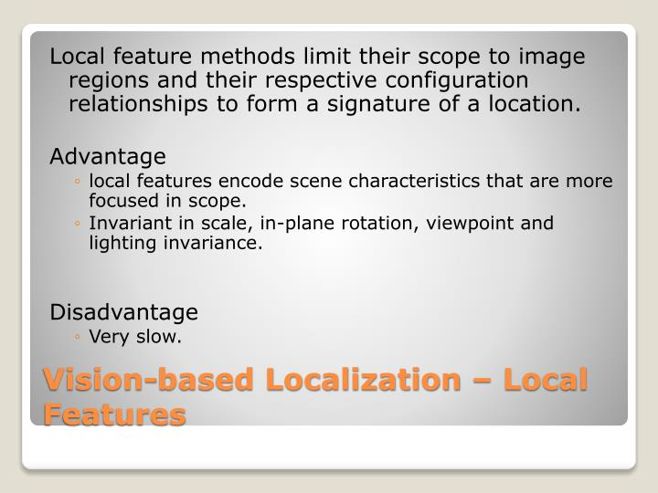 Local feature methods limit their scope to image regions and their respective configuration relationships to form a signature of a location.