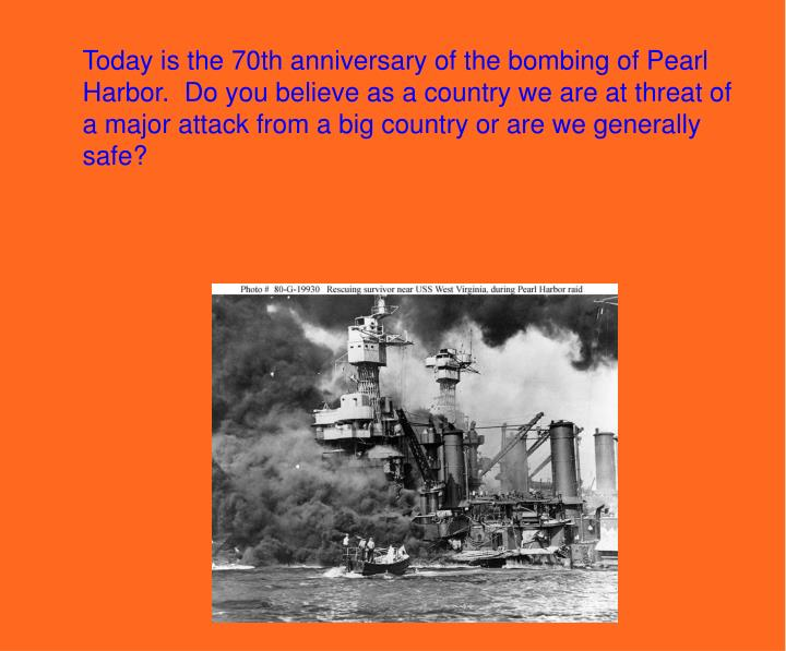 Today is the 70th anniversary of the bombing of Pearl Harbor.  Do you believe as a country we are at threat of a major attack from a big country or are we generally safe?
