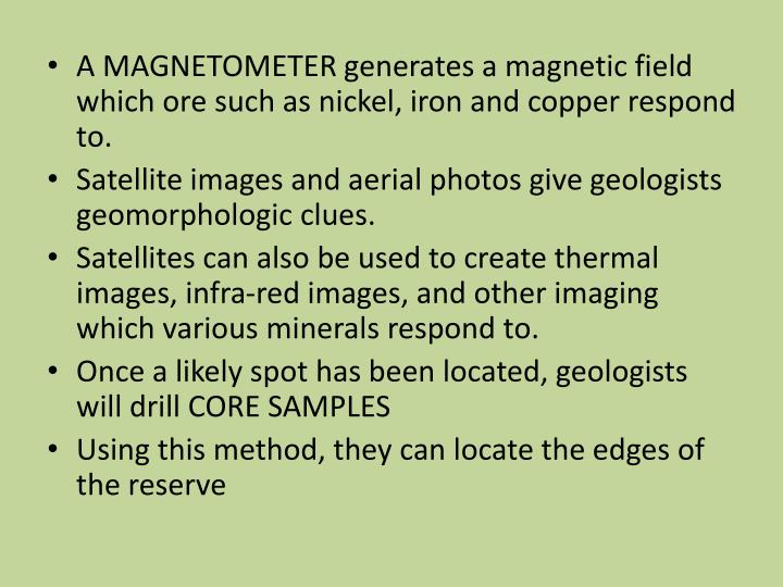 A MAGNETOMETER generates a magnetic field which ore such as nickel, iron and copper respond to.