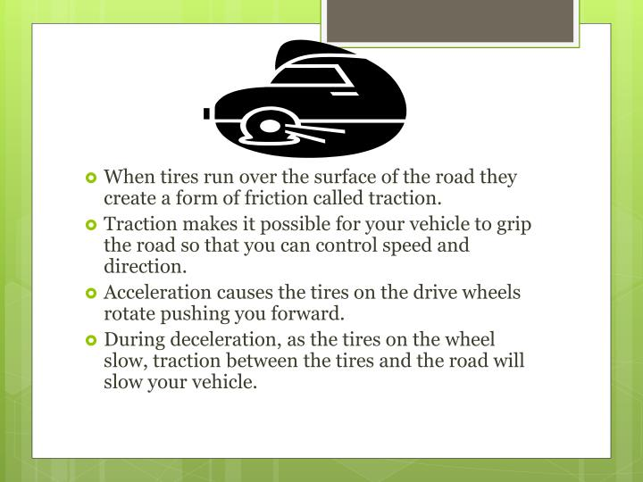 When tires run over the surface of the road they create a form of friction called traction.