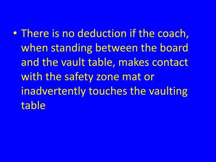 There is no deduction if the coach, when standing between the board and the vault table, makes contact with the safety zone mat or inadvertently touches the vaulting table