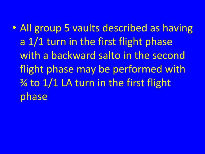 All group 5 vaults described as having a 1/1 turn in the first flight phase with a backward salto in the second flight phase may be performed with ¾ to 1/1 LA turn in the first flight phase